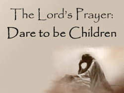 The Lord's Prayer: Dare to be Children